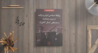 روابط سیاسی ایران و ترکیه در دورهی رضاشاه و مصطفی کمال آتاتورک/ یک دوره تاریخی پرفراز و نشیب