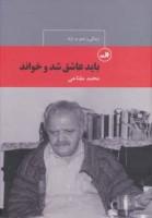 باید عاشق شد و خواند:زندگی و شعر م.آزاد (چهره های شعر معاصر ایران26)