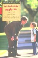 چگونه به کودک خود نه بگوییم (کلیدهای تربیت کودکان و نوجوانان)