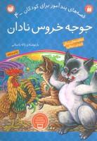 جوجه خروس نادان (قصه های پندآموز برای کودکان 4)