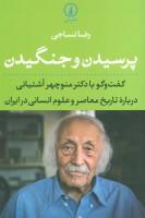 پرسیدن و جنگیدن (گفت و گو با دکتر منوچهر آشتیانی درباره تاریخ معاصر و علوم انسانی در ایران)