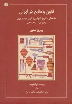 فنون و منابع در ایران (مقدمه ای بر تاریخ تکنولوژی و کاربرد مواد در ایران از قرن اول تاسیزدهم هجری)