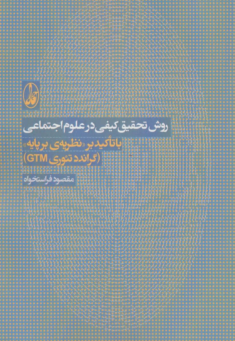روش تحقیق کیفی در علوم اجتماعی (با تاکید بر نظریه ی بر پایه «گراندد تئوری جی تی ام»)