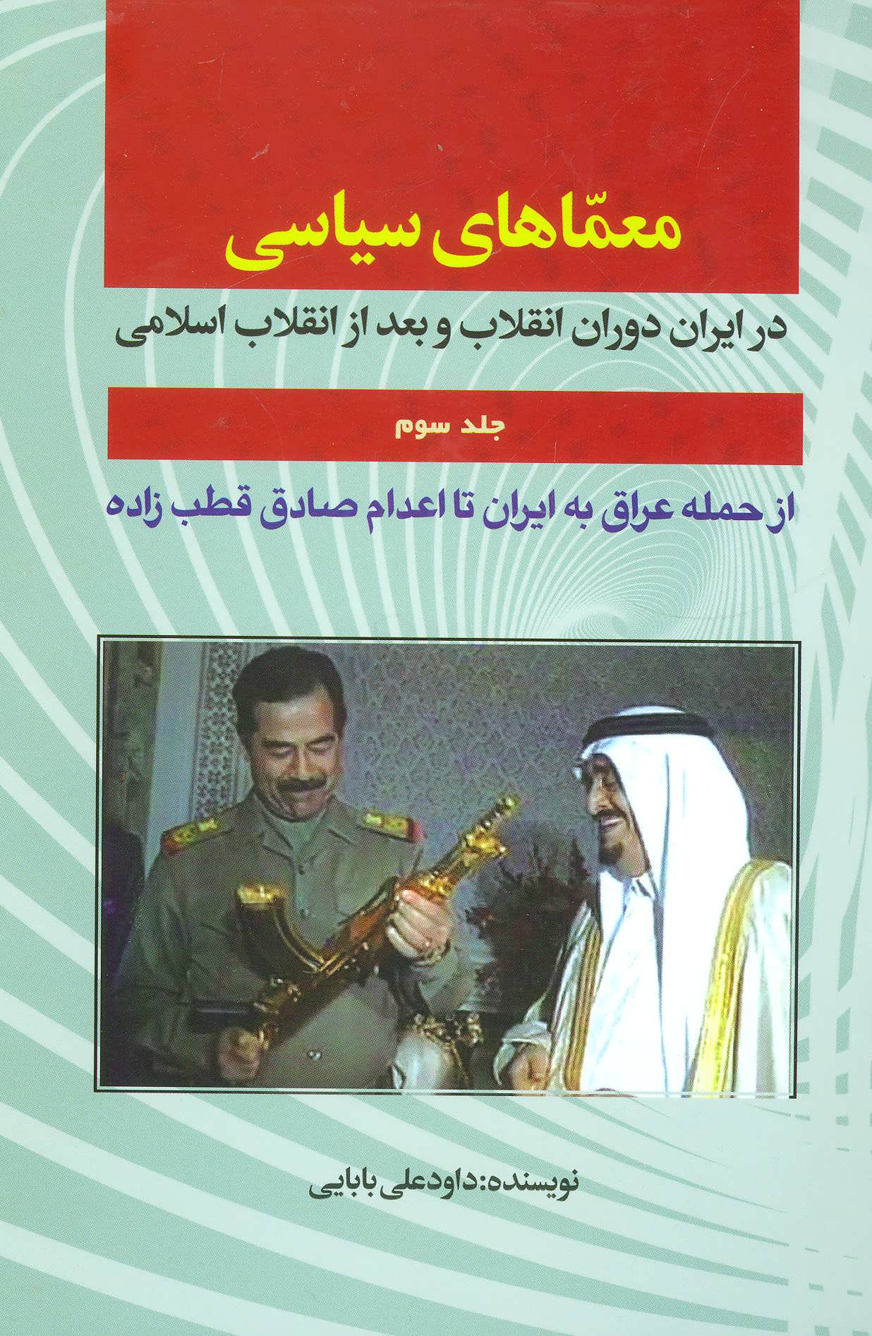 معماهای سیاسی در ایران دوران انقلاب و بعد از انقلاب 3 (از حمله عراق به ایران تا اعدام صادق قطب زاده)