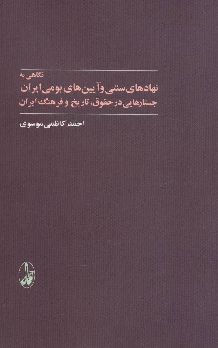 نگاهی به نهادهای سنتی و آیین های بومی ایران (جستارهایی در حقوق،تاریخ و فرهنگ ایران)