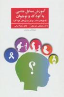 آموزش مسایل جنسی به کودک و نوجوان (پاسخ های مناسب برای سوال های کودکان)