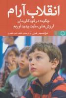 انقلاب آرام (چگونه در کودکان مان ارزش های مثبت پدید آوریم)