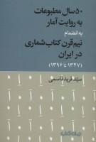 50 سال مطبوعات به روایت آمار به انضمام نیم قرن کتاب شماری در ایران (1347تا1396)،(کتاب و نشر 9)