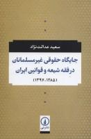 جایگاه حقوقی غیر مسلمانان در فقه شیعه و قوانین ایران (1285-1397)