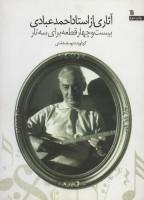 اثاری از استاد احمد عبادی (بیست و چهار قطعه برای سه تار)