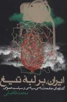 ایران،بر لبه تیغ (گفتارهای جامعه شناسی سیاسی و سیاست عمومی)