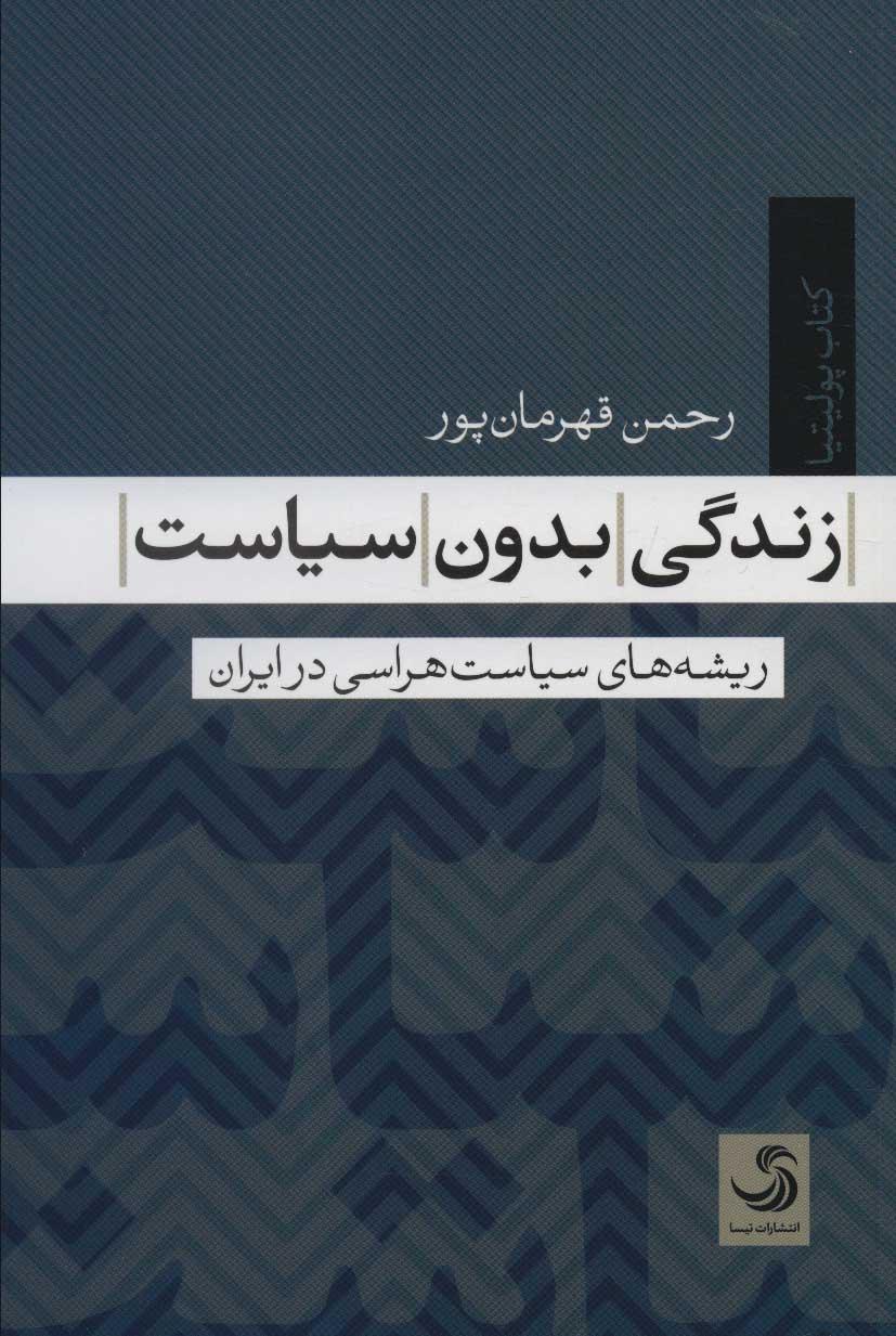 زندگی بدون سیاست (ریشه های سیاست هراسی در ایران)،(کتاب پولیتیا 7)